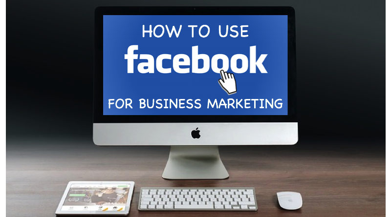 How To use Facebook For Business Marketing