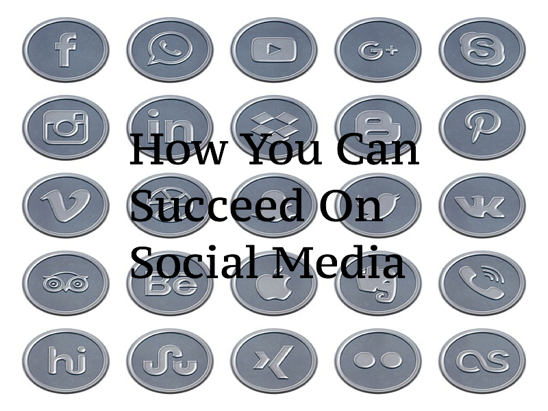 How You Can Succeed On Social Media