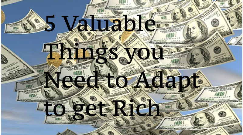 5 Valuable Things you Need to Adapt to get Rich