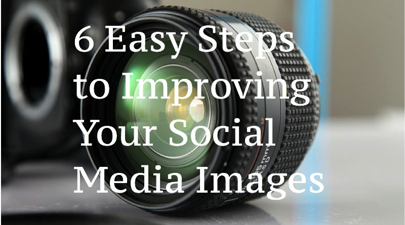 6 Easy Steps to Improving Your Social Media Images