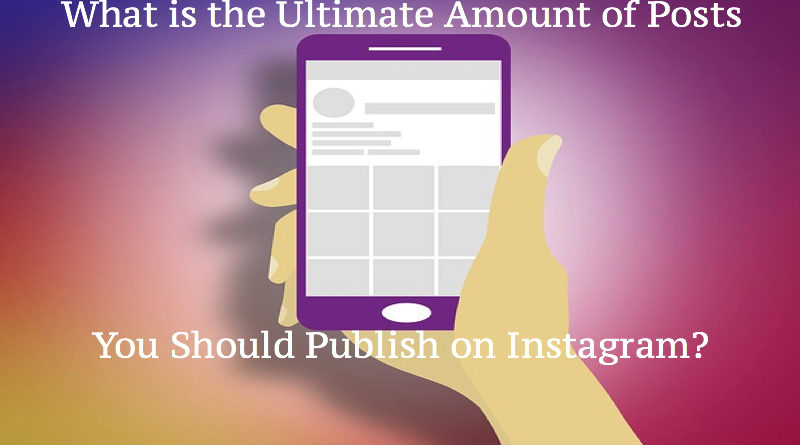 What is the Ultimate Amount of Posts You Should Publish on Instagram?