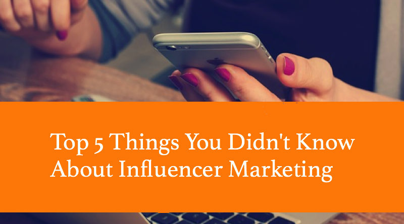 Top 5 Things You Didn't Know About Influencer Marketing