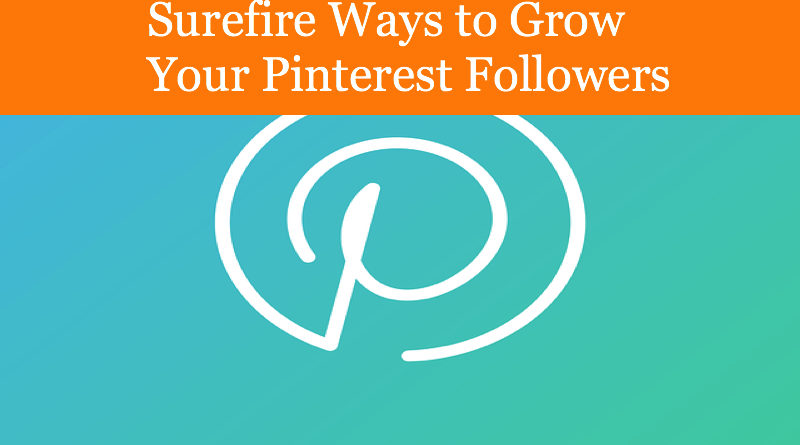 Surefire Ways to Grow Your Pinterest Followers