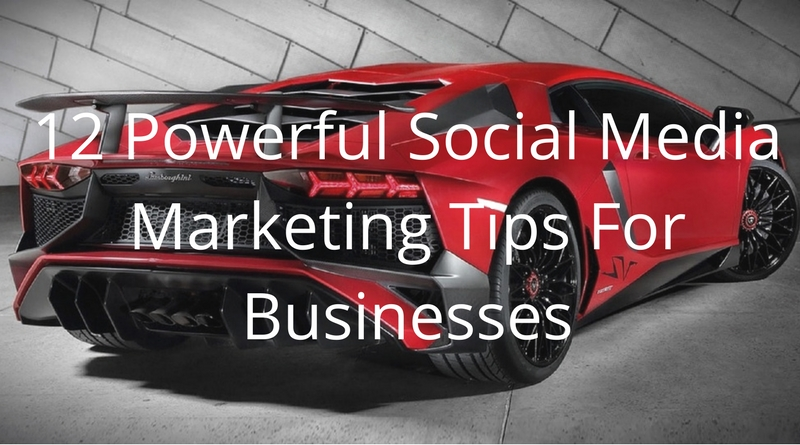 12 Powerful Social Media Marketing Tips For Businesses