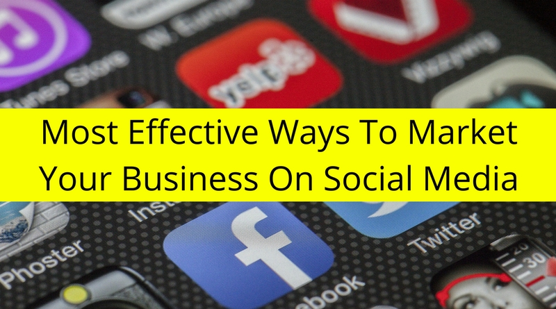 Most Effective Ways To Market Your Business On Social Media