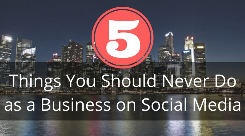 Top 5 Things You Should Never Do as a Business on Social Media