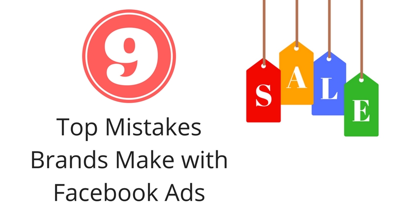 Top 9 Mistakes Brands Make When Using Facebook Ads