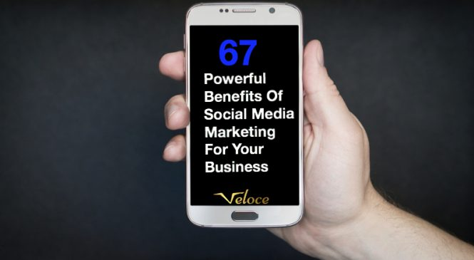 67 Powerful Benefits Of Social Media Marketing For Your Business