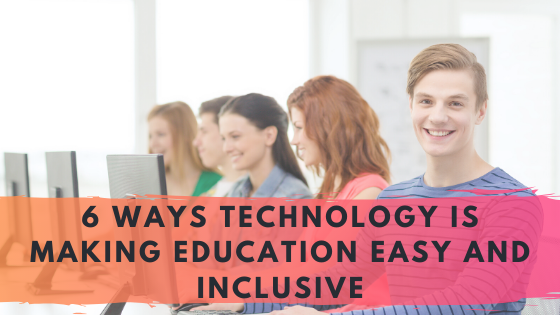 6 Ways Technology is Making Education easy and Inclusive